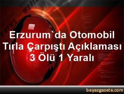 Erzurum'da Otomobil Tırla Çarpıştı Açıklaması 3 Ölü, 1 Yaralı