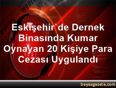 Eskişehir'de Dernek Binasında Kumar Oynayan 20 Kişiye Para Cezası Uygulandı