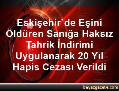 Eskişehir'de Eşini Öldüren Sanığa Haksız Tahrik İndirimi Uygulanarak 20 Yıl Hapis Cezası Verildi