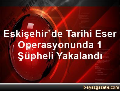 Eskişehir'de Tarihi Eser Operasyonunda 1 Şüpheli Yakalandı