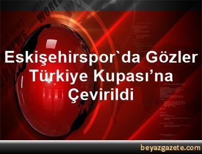 Eskişehirspor'da Gözler Türkiye Kupası'na Çevirildi