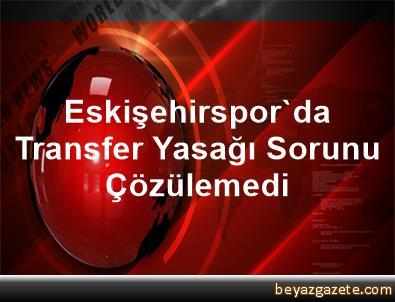 Eskişehirspor'da Transfer Yasağı Sorunu Çözülemedi