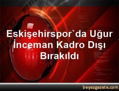 Eskişehirspor'da Uğur İnceman Kadro Dışı Bırakıldı