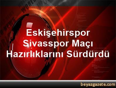 Eskişehirspor, Sivasspor Maçı Hazırlıklarını Sürdürdü