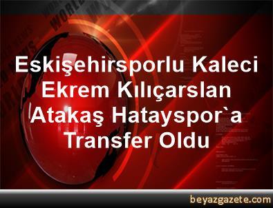 Eskişehirsporlu Kaleci Ekrem Kılıçarslan, Atakaş Hatayspor'a Transfer Oldu