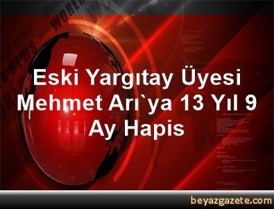 Eski Yargıtay Üyesi Mehmet Arı'ya 13 Yıl 9 Ay Hapis