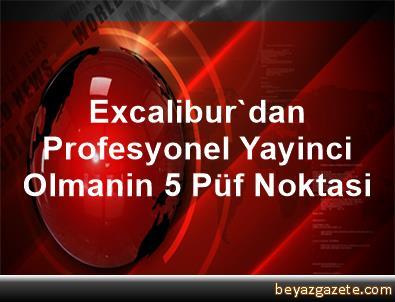 Excalibur'dan Profesyonel Yayinci Olmanin 5 Püf Noktasi