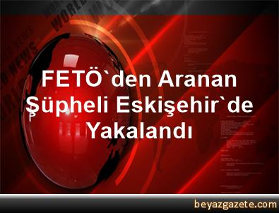 FETÖ'den Aranan Şüpheli Eskişehir'de Yakalandı