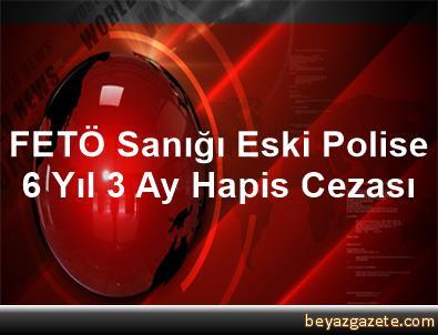 FETÖ Sanığı Eski Polise 6 Yıl 3 Ay Hapis Cezası