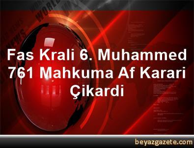 Fas Krali 6. Muhammed, 761 Mahkuma Af Karari Çikardi