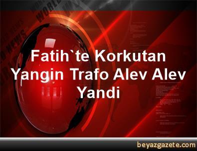 Fatih'te Korkutan Yangin, Trafo Alev Alev Yandi
