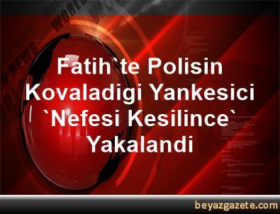 Fatih'te Polisin Kovaladigi Yankesici 'Nefesi Kesilince' Yakalandi