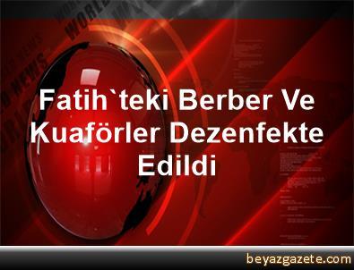 Fatih'teki Berber Ve Kuaförler Dezenfekte Edildi