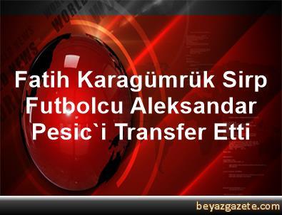 Fatih Karagümrük, Sirp Futbolcu Aleksandar Pesic'i Transfer Etti