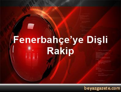 Fenerbahçe'ye Dişli Rakip