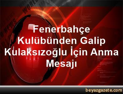 Fenerbahçe Kulübünden Galip Kulaksızoğlu İçin Anma Mesajı