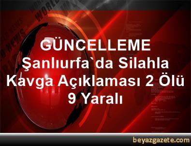 GÜNCELLEME Şanlıurfa'da Silahla Kavga Açıklaması 2 Ölü, 9 Yaralı