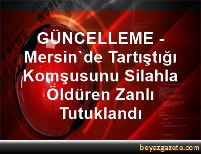 GÜNCELLEME - Mersin'de Tartıştığı Komşusunu Silahla Öldüren Zanlı Tutuklandı