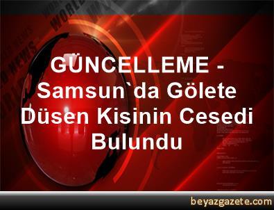 GÜNCELLEME - Samsun'da Gölete Düsen Kisinin Cesedi Bulundu