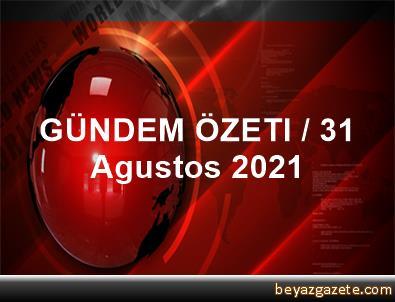 GÜNDEM ÖZETI / 31 Agustos 2021