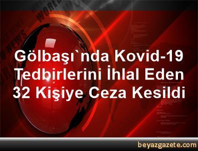 Gölbaşı'nda Kovid-19 Tedbirlerini İhlal Eden 32 Kişiye Ceza Kesildi