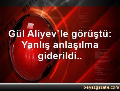 Gül, Aliyev'le görüştü: Yanlış anlaşılma giderildi..