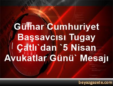 Gülnar Cumhuriyet Başsavcısı Tugay Çatlı'dan '5 Nisan Avukatlar Günü' Mesajı