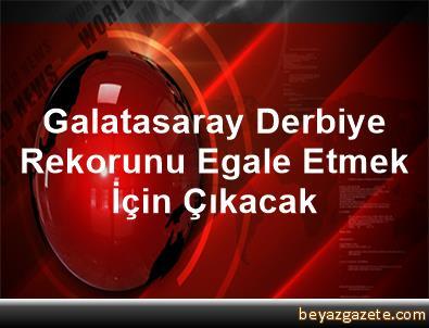 Galatasaray Derbiye, Rekorunu Egale Etmek İçin Çıkacak