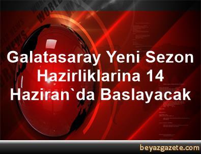 Galatasaray, Yeni Sezon Hazirliklarina 14 Haziran'da Baslayacak