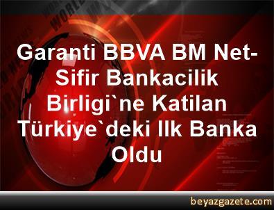 Garanti BBVA, BM Net-Sifir Bankacilik Birligi'ne Katilan Türkiye'deki Ilk Banka Oldu