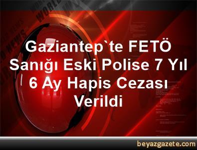 Gaziantep'te FETÖ Sanığı Eski Polise 7 Yıl 6 Ay Hapis Cezası Verildi