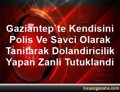 Gaziantep'te Kendisini Polis Ve Savci Olarak Tanitarak Dolandiricilik Yapan Zanli Tutuklandi