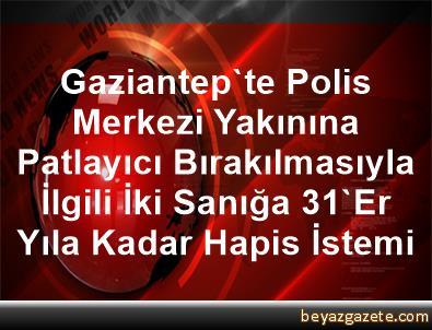 Gaziantep'te Polis Merkezi Yakınına Patlayıcı Bırakılmasıyla İlgili İki Sanığa 31'Er Yıla Kadar Hapis İstemi