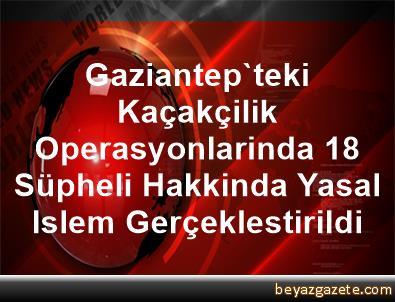 Gaziantep'teki Kaçakçilik Operasyonlarinda 18 Süpheli Hakkinda Yasal Islem Gerçeklestirildi