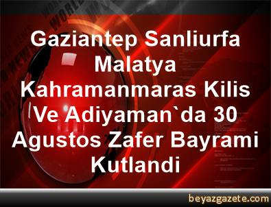 Gaziantep, Sanliurfa, Malatya, Kahramanmaras, Kilis Ve Adiyaman'da 30 Agustos Zafer Bayrami Kutlandi