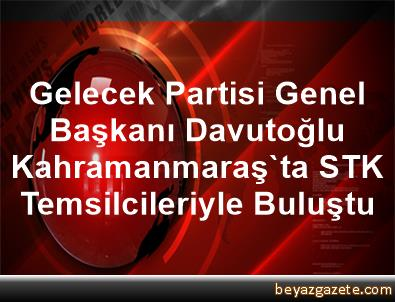 Gelecek Partisi Genel Başkanı Davutoğlu Kahramanmaraş'ta STK Temsilcileriyle Buluştu