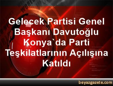 Gelecek Partisi Genel Başkanı Davutoğlu, Konya'da Parti Teşkilatlarının Açılışına Katıldı