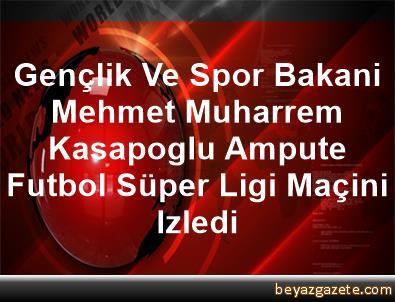 Gençlik Ve Spor Bakani Mehmet Muharrem Kasapoglu, Ampute Futbol Süper Ligi Maçini Izledi