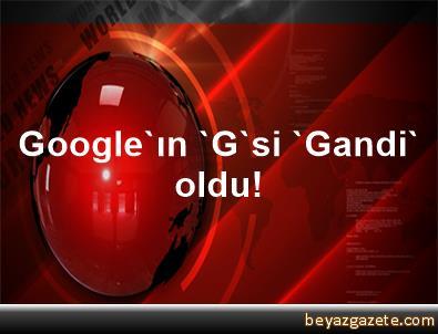 Google'ın 'G'si 'Gandi' oldu!