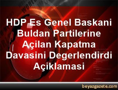 HDP Es Genel Baskani Buldan, Partilerine Açilan Kapatma Davasini Degerlendirdi Açiklamasi