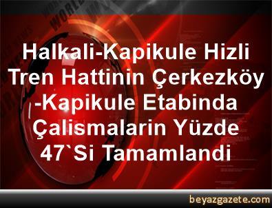 Halkali-Kapikule Hizli Tren Hattinin Çerkezköy-Kapikule Etabinda Çalismalarin Yüzde 47'Si Tamamlandi