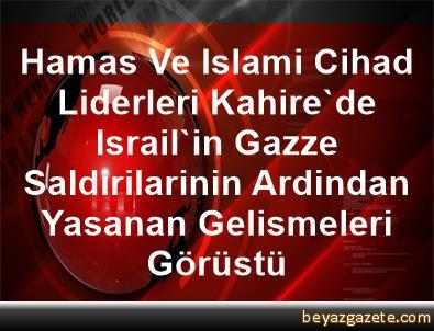Hamas Ve Islami Cihad Liderleri, Kahire'de Israil'in Gazze Saldirilarinin Ardindan Yasanan Gelismeleri Görüstü
