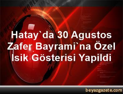 Hatay'da 30 Agustos Zafer Bayrami'na Özel Isik Gösterisi Yapildi