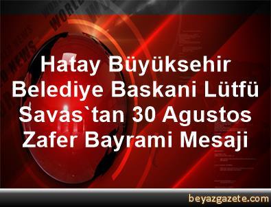 Hatay Büyüksehir Belediye Baskani Lütfü Savas'tan 30 Agustos Zafer Bayrami Mesaji