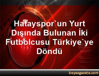 Hatayspor'un Yurt Dışında Bulunan İki Futbolcusu Türkiye'ye Döndü