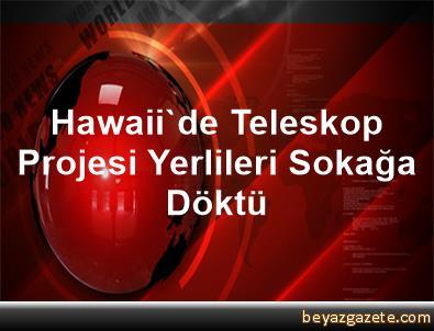 Hawaii'de Teleskop Projesi Yerlileri Sokağa Döktü