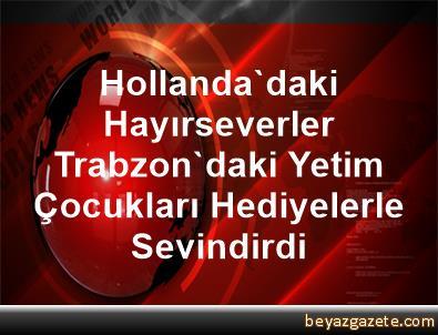 Hollanda'daki Hayırseverler Trabzon'daki Yetim Çocukları Hediyelerle Sevindirdi