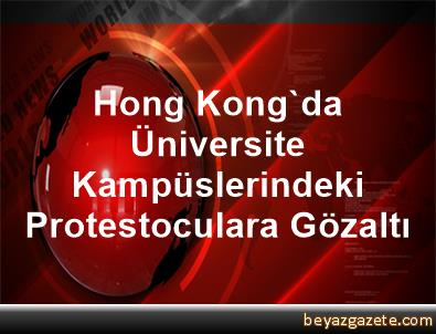 Hong Kong'da Üniversite Kampüslerindeki Protestoculara Gözaltı