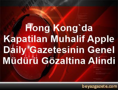 Hong Kong'da Kapatilan Muhalif Apple Daily Gazetesinin Genel Müdürü Gözaltina Alindi