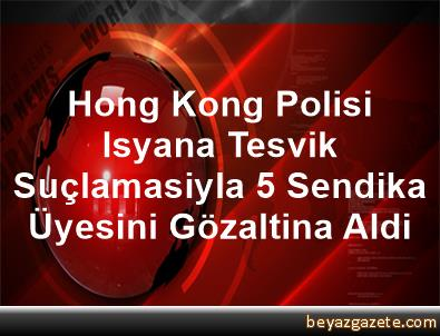 Hong Kong Polisi Isyana Tesvik Suçlamasiyla 5 Sendika Üyesini Gözaltina Aldi